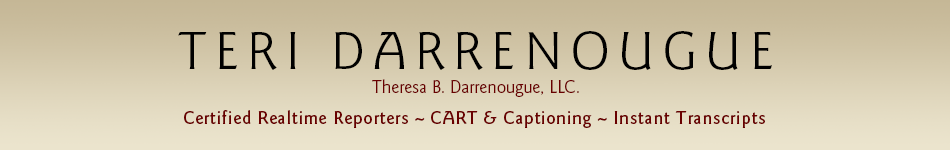 Teri Darrenouge - Theresa B. Darrenougue, LLC. - Certified Realtime Reporters - CART and Captioning - Instant Transcripts